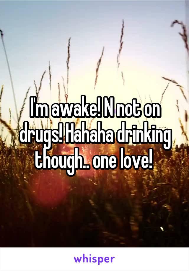 I'm awake! N not on drugs! Hahaha drinking though.. one love!