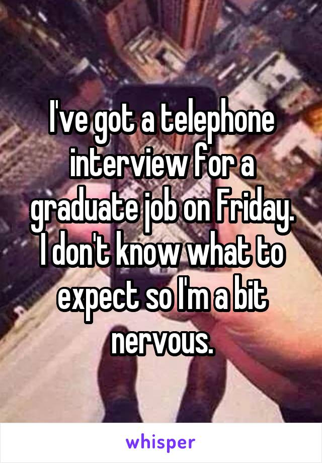 I've got a telephone interview for a graduate job on Friday. I don't know what to expect so I'm a bit nervous.