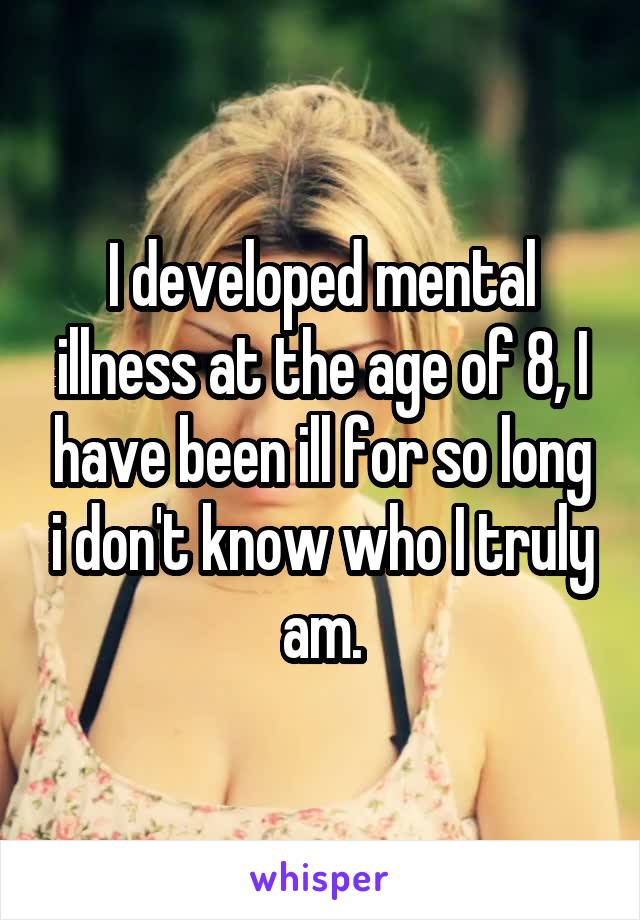 I developed mental illness at the age of 8, I have been ill for so long i don't know who I truly am.