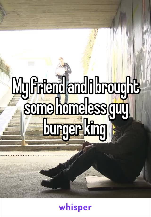 My friend and i brought some homeless guy burger king