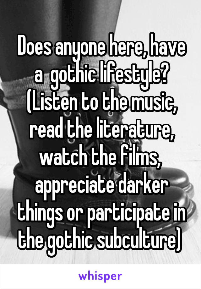 Does anyone here, have a  gothic lifestyle? (Listen to the music, read the literature, watch the films,  appreciate darker things or participate in the gothic subculture)