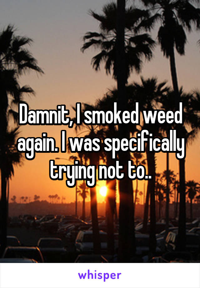Damnit, I smoked weed again. I was specifically trying not to..
