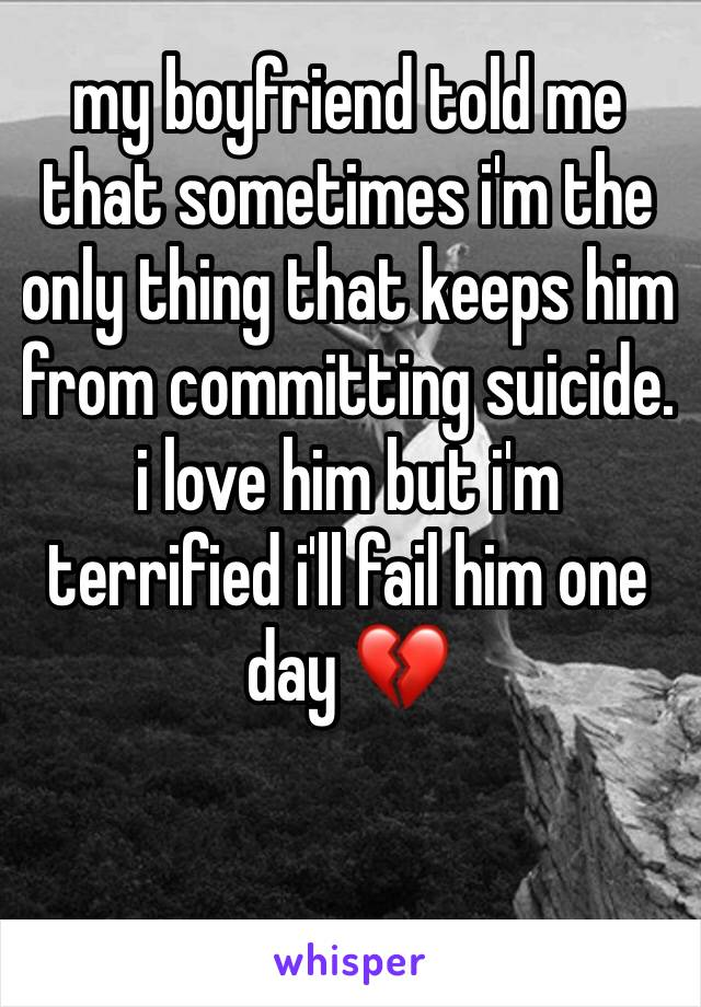 my boyfriend told me that sometimes i'm the only thing that keeps him from committing suicide. i love him but i'm terrified i'll fail him one day 💔