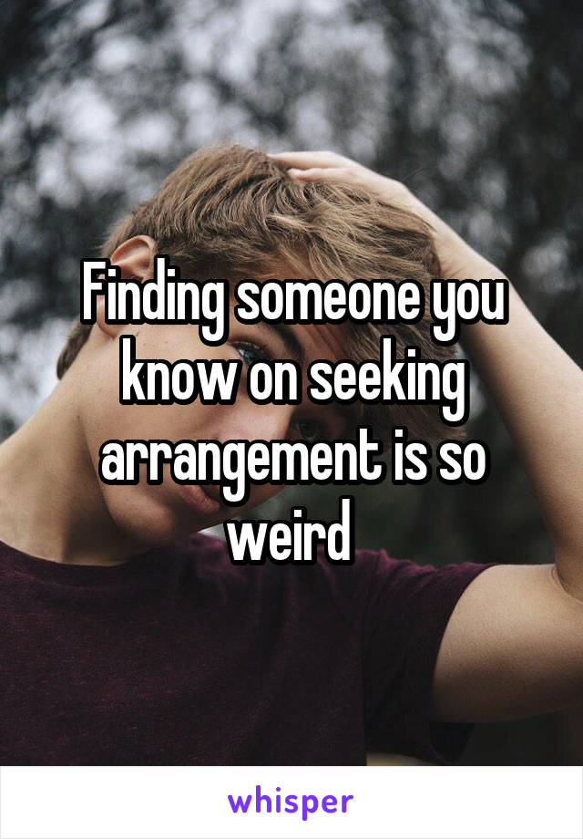 Finding someone you know on seeking arrangement is so weird