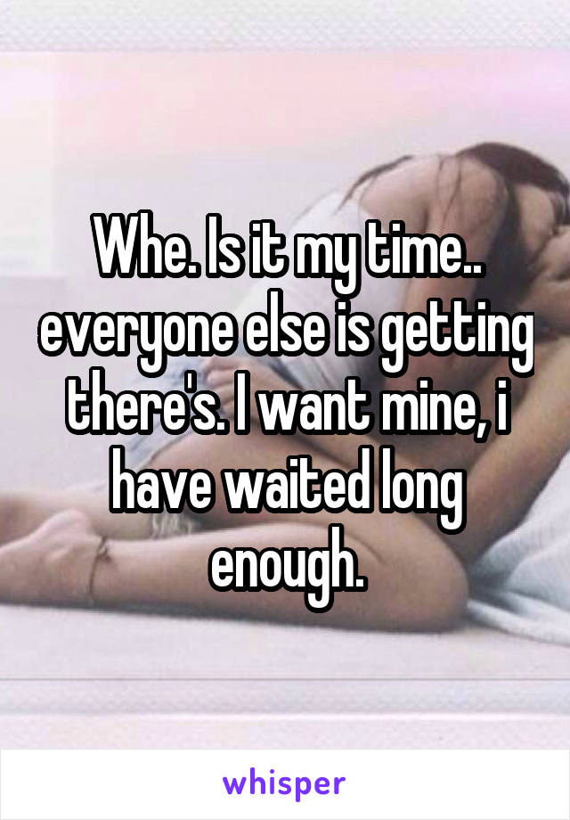 Whe. Is it my time.. everyone else is getting there's. I want mine, i have waited long enough.
