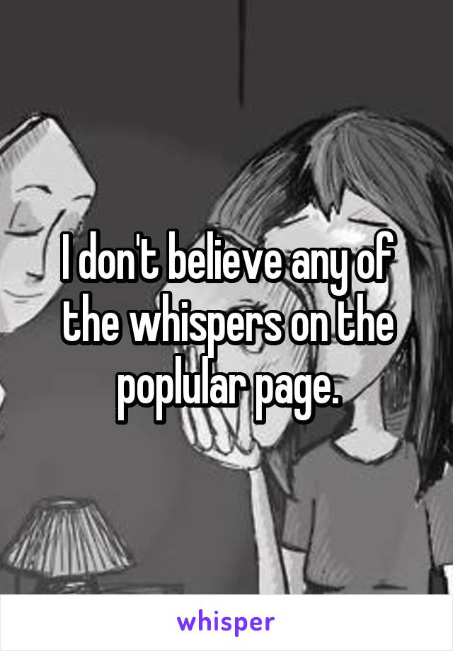 I don't believe any of the whispers on the poplular page.