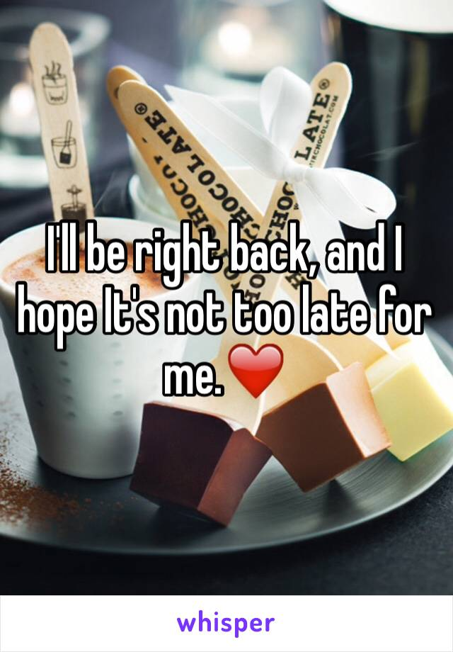 I'll be right back, and I hope It's not too late for me.❤️