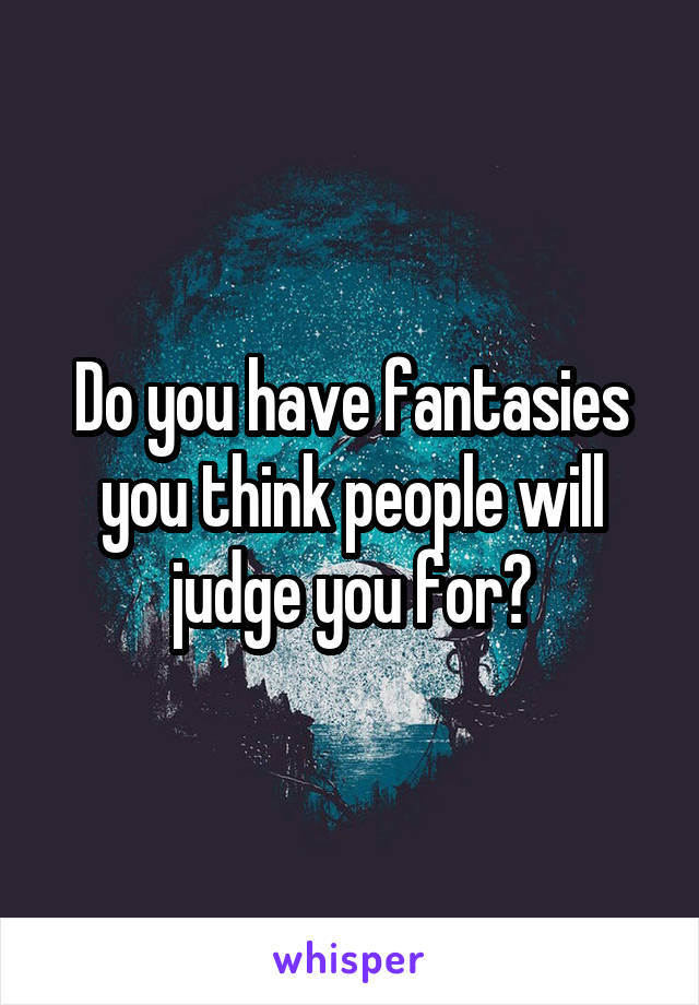 Do you have fantasies you think people will judge you for?
