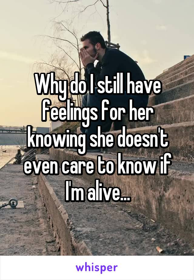 Why do I still have feelings for her knowing she doesn't even care to know if I'm alive...