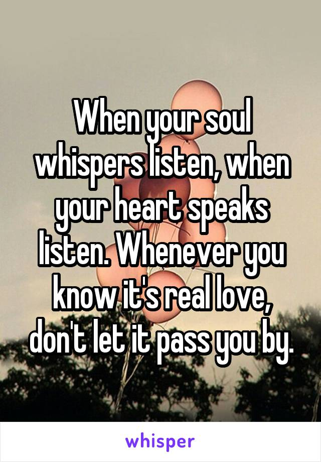 When your soul whispers listen, when your heart speaks listen. Whenever you know it's real love, don't let it pass you by.