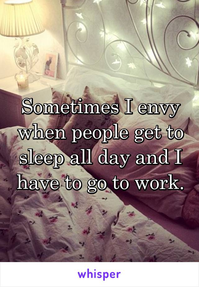 Sometimes I envy when people get to sleep all day and I have to go to work.