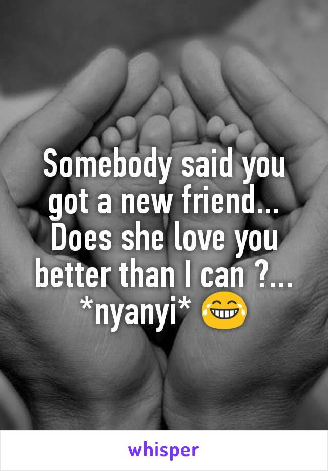 Somebody said you got a new friend... Does she love you better than I can ?... *nyanyi* 😂