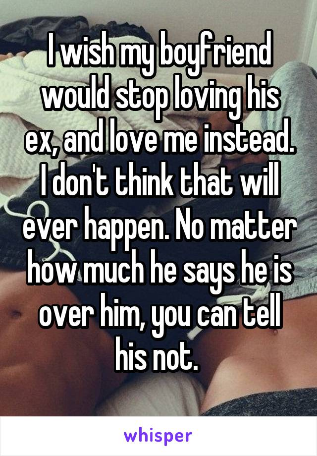 I wish my boyfriend would stop loving his ex, and love me instead. I don't think that will ever happen. No matter how much he says he is over him, you can tell his not.