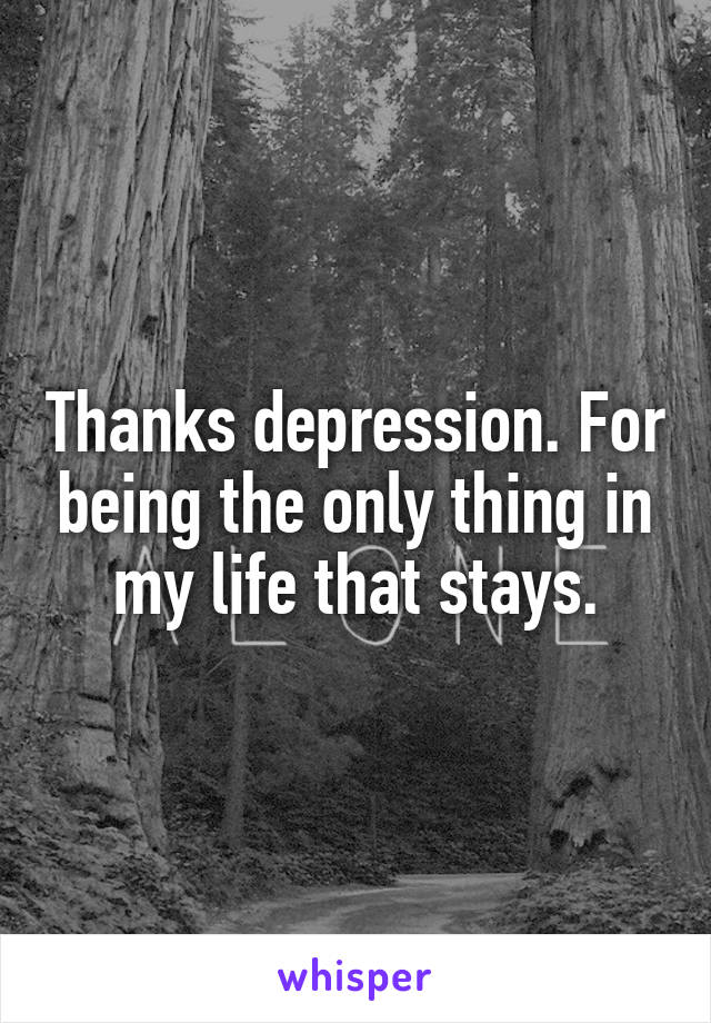 Thanks depression. For being the only thing in my life that stays.