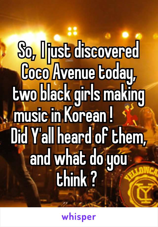 So,  I just discovered Coco Avenue today,  two black girls making music in Korean ! 💃 Did Y'all heard of them,  and what do you think ?