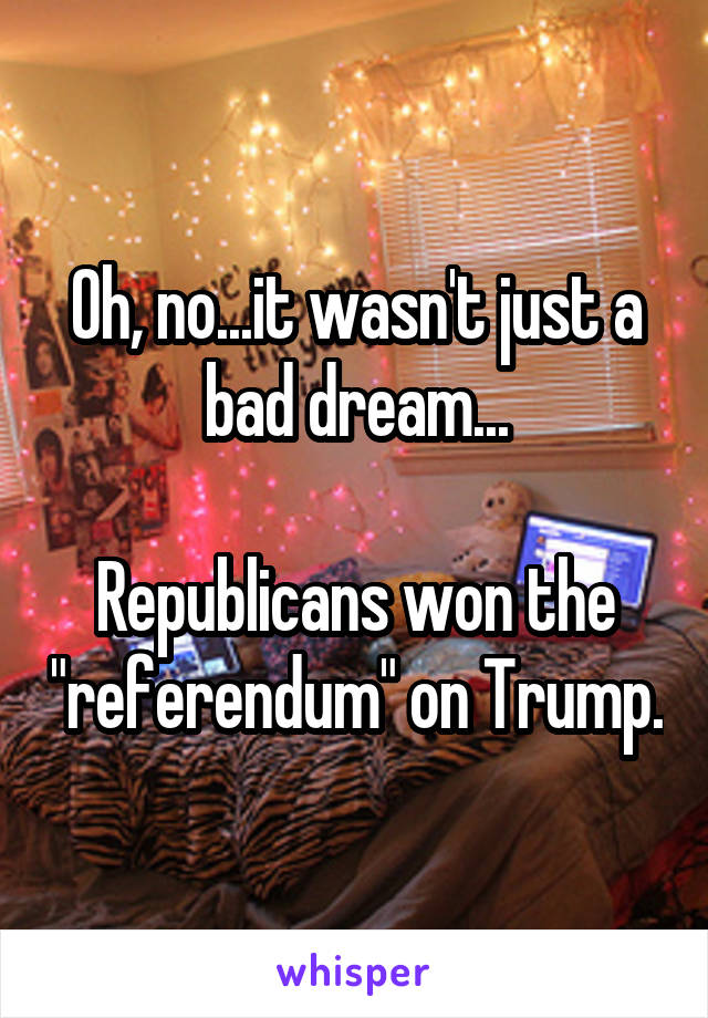 "Oh, no...it wasn't just a bad dream...  Republicans won the ""referendum"" on Trump."