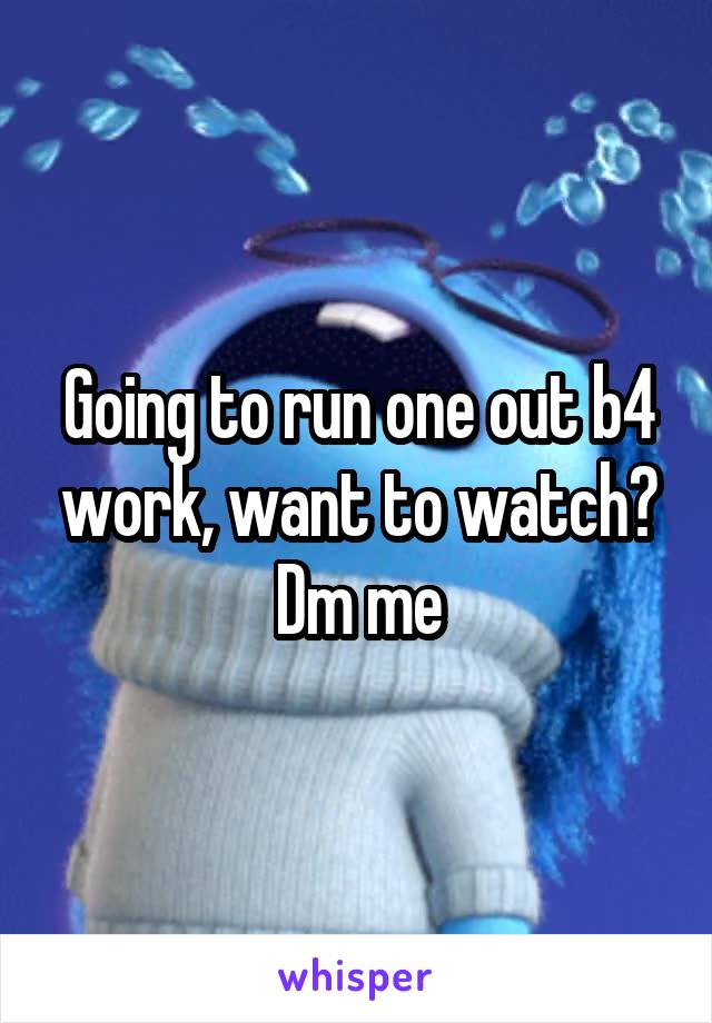 Going to run one out b4 work, want to watch? Dm me