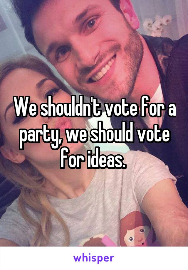 We shouldn't vote for a party, we should vote for ideas.