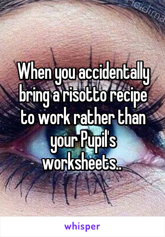 When you accidentally bring a risotto recipe to work rather than your Pupil's worksheets..