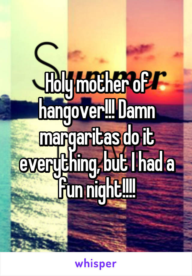 Holy mother of hangover!!! Damn margaritas do it everything, but I had a fun night!!!!
