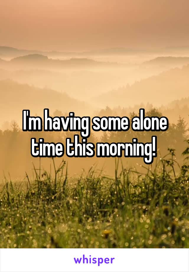 I'm having some alone time this morning!