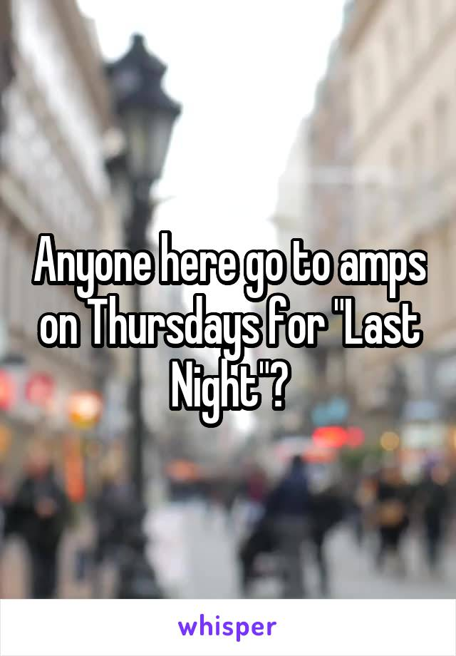 """Anyone here go to amps on Thursdays for """"Last Night""""?"""