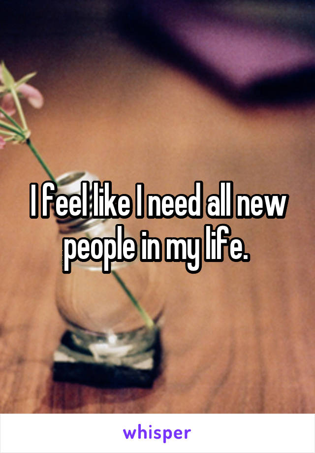 I feel like I need all new people in my life.