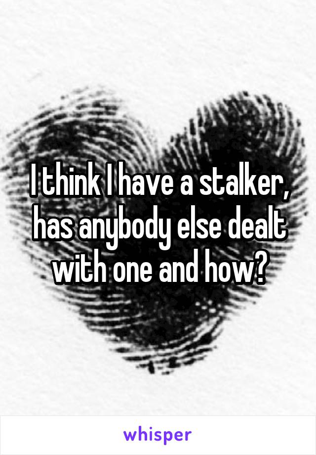 I think I have a stalker, has anybody else dealt with one and how?