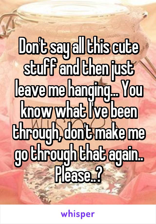 Don't say all this cute stuff and then just leave me hanging... You know what I've been through, don't make me go through that again.. Please..?
