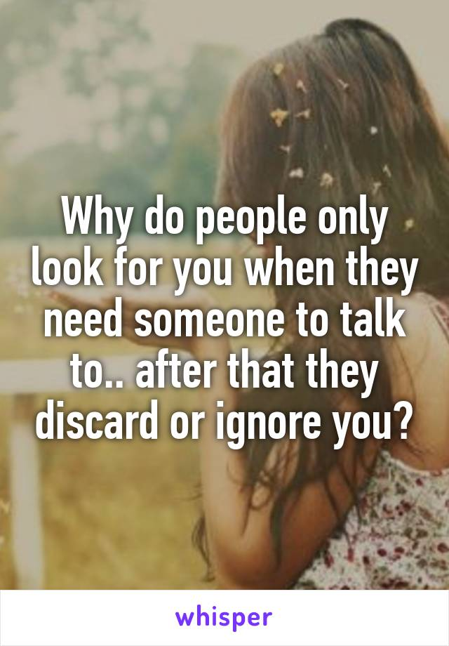 Why do people only look for you when they need someone to talk to.. after that they discard or ignore you?
