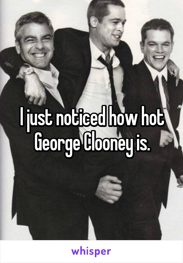 I just noticed how hot George Clooney is.
