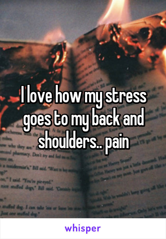 I love how my stress goes to my back and shoulders.. pain