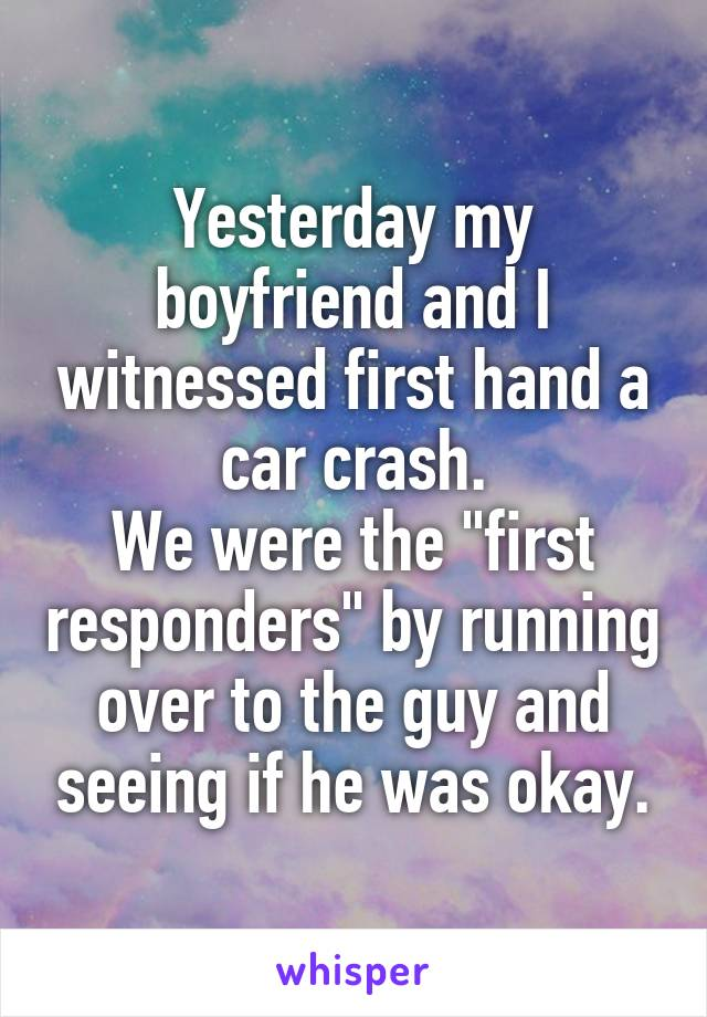 """Yesterday my boyfriend and I witnessed first hand a car crash. We were the """"first responders"""" by running over to the guy and seeing if he was okay."""