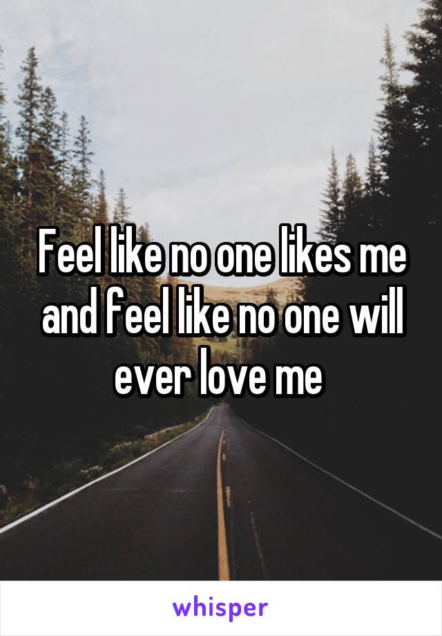 Feel like no one likes me and feel like no one will ever love me