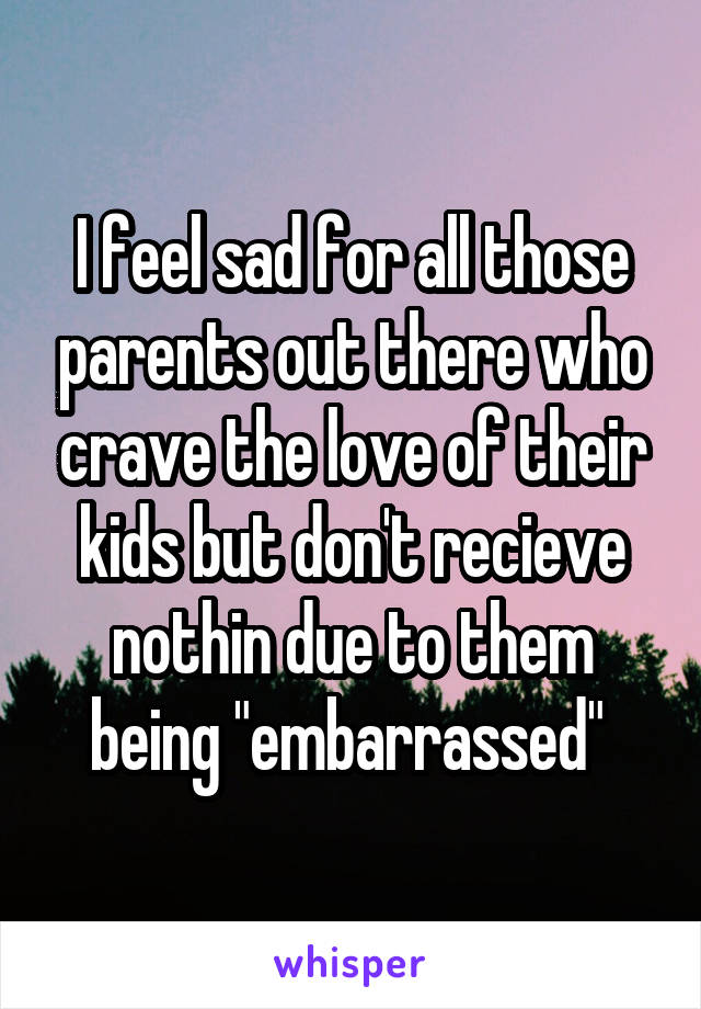 """I feel sad for all those parents out there who crave the love of their kids but don't recieve nothin due to them being """"embarrassed"""""""