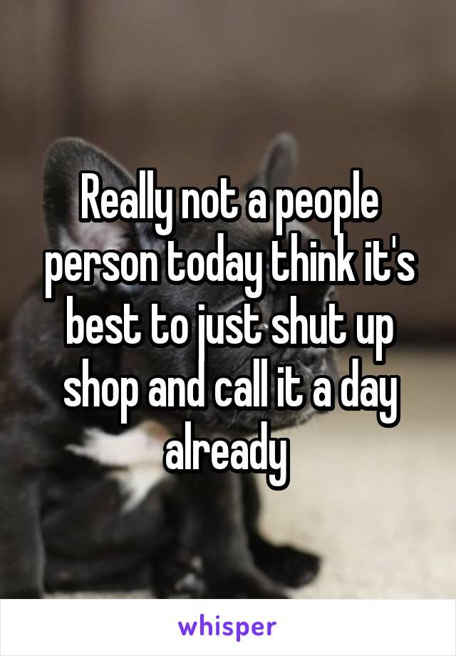 Really not a people person today think it's best to just shut up shop and call it a day already