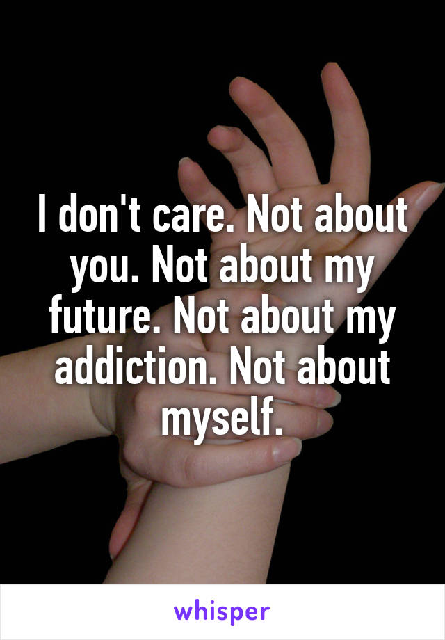 I don't care. Not about you. Not about my future. Not about my addiction. Not about myself.