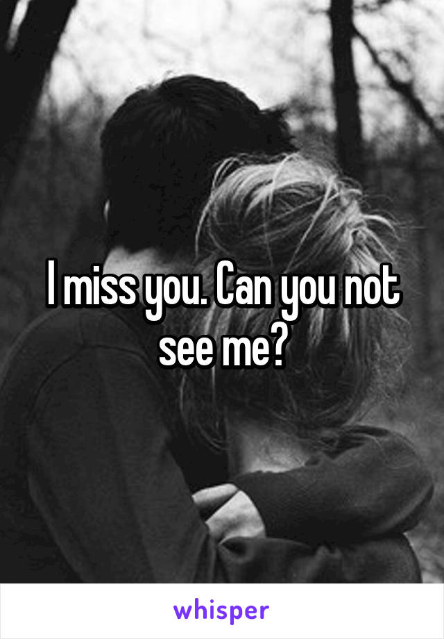 I miss you. Can you not see me?