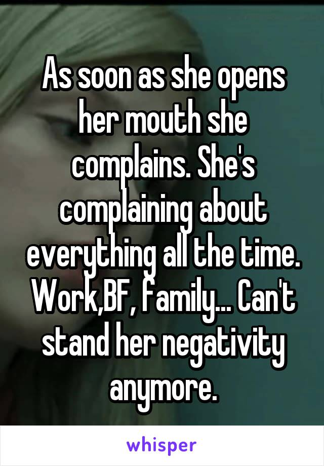 As soon as she opens her mouth she complains. She's complaining about everything all the time. Work,BF, family... Can't stand her negativity anymore.