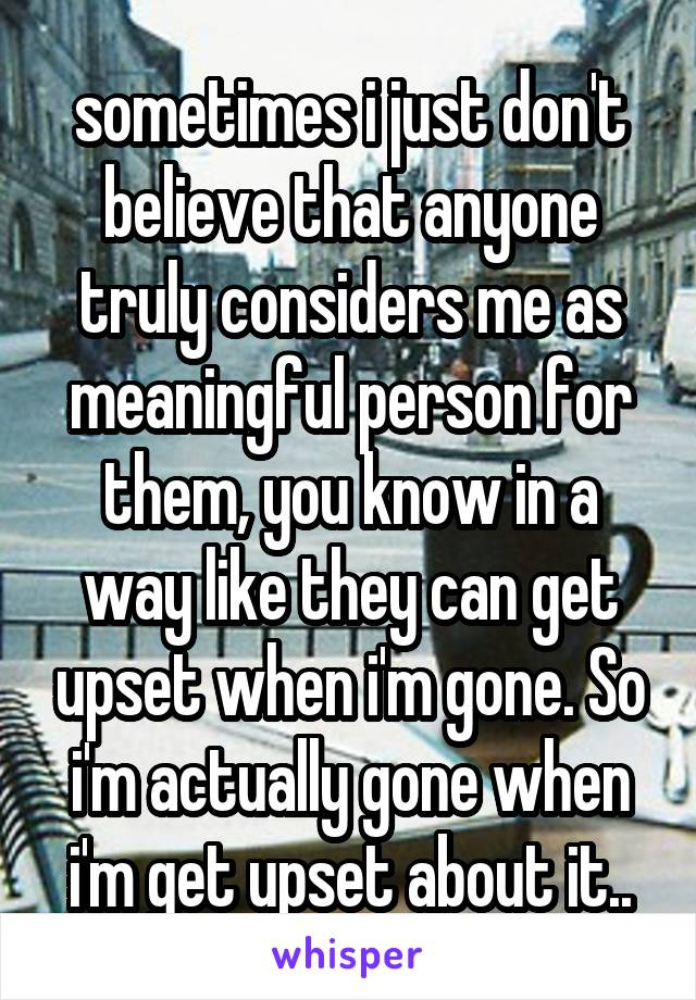 sometimes i just don't believe that anyone truly considers me as meaningful person for them, you know in a way like they can get upset when i'm gone. So i'm actually gone when i'm get upset about it..