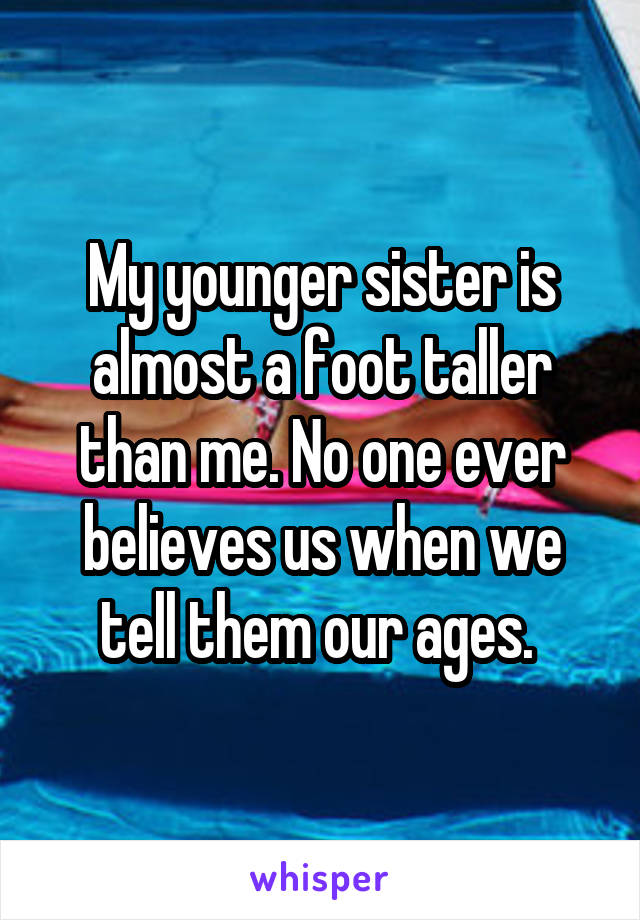 My younger sister is almost a foot taller than me. No one ever believes us when we tell them our ages.
