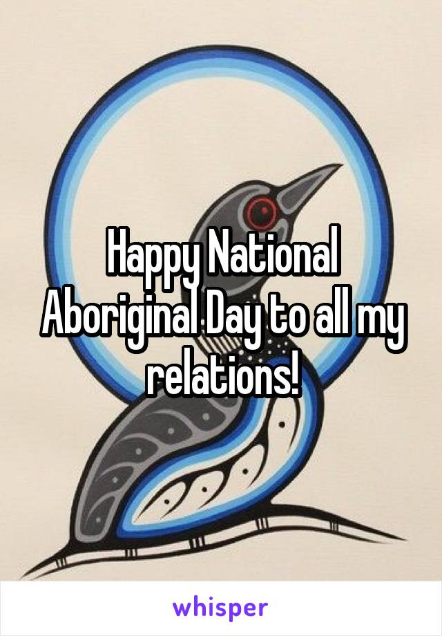 Happy National Aboriginal Day to all my relations!