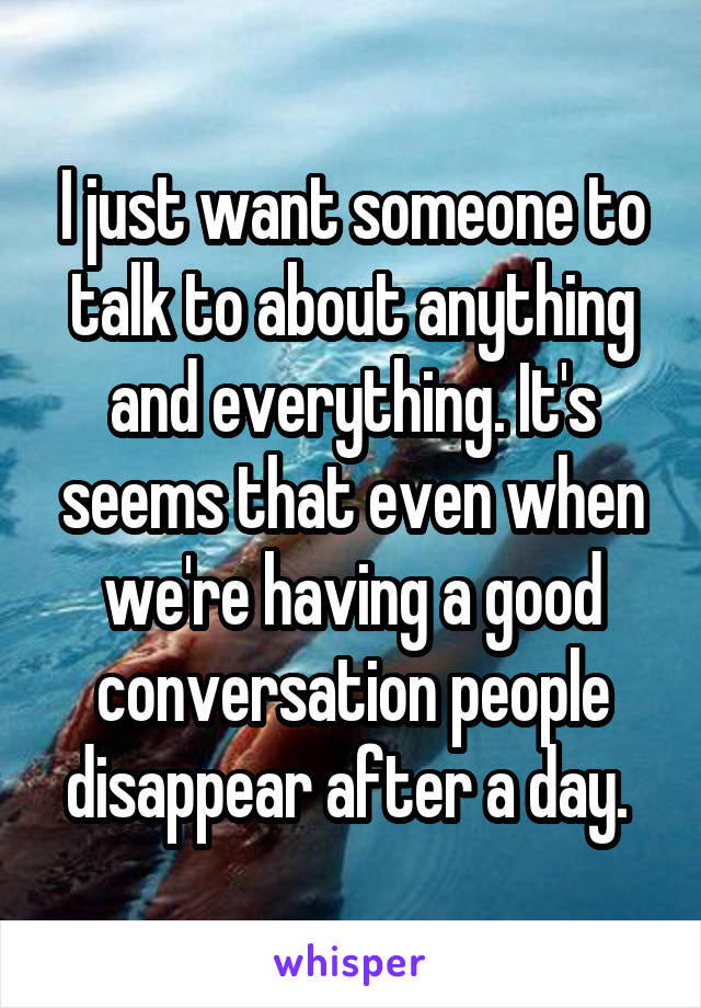 I just want someone to talk to about anything and everything. It's seems that even when we're having a good conversation people disappear after a day.