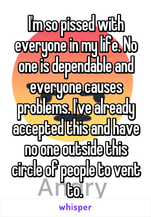 I'm so pissed with everyone in my life. No one is dependable and everyone causes problems. I've already accepted this and have no one outside this circle of people to vent to.