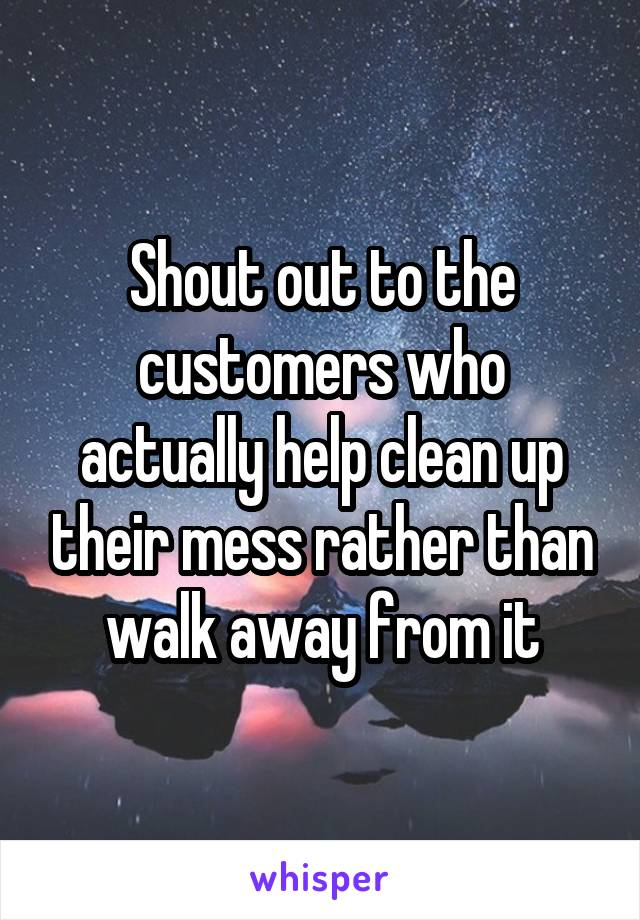 Shout out to the customers who actually help clean up their mess rather than walk away from it