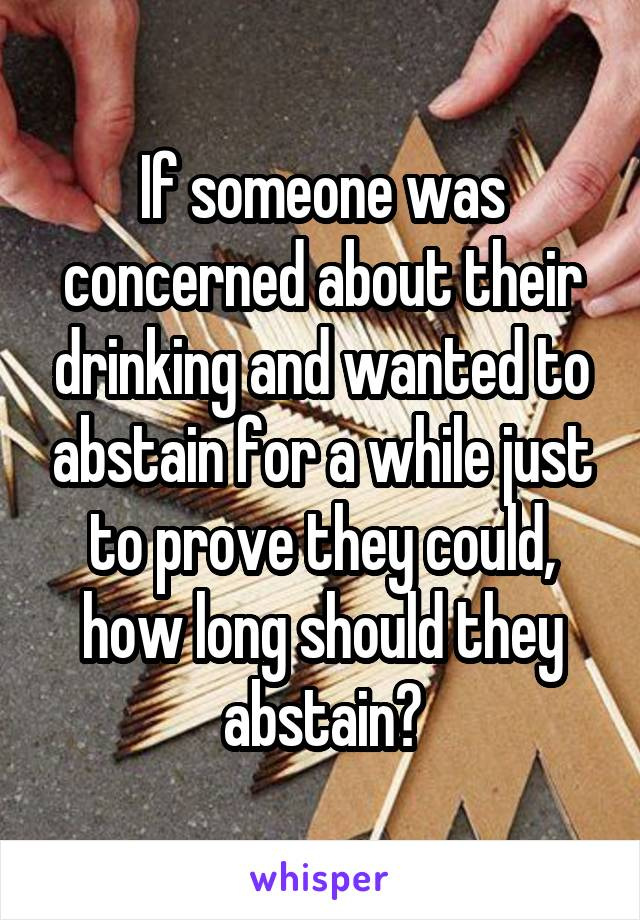 If someone was concerned about their drinking and wanted to abstain for a while just to prove they could, how long should they abstain?
