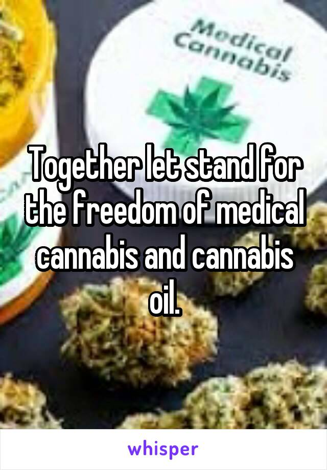 Together let stand for the freedom of medical cannabis and cannabis oil.