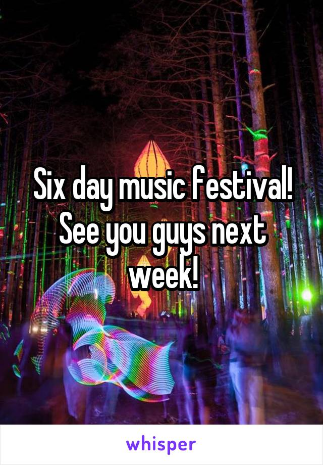 Six day music festival! See you guys next week!