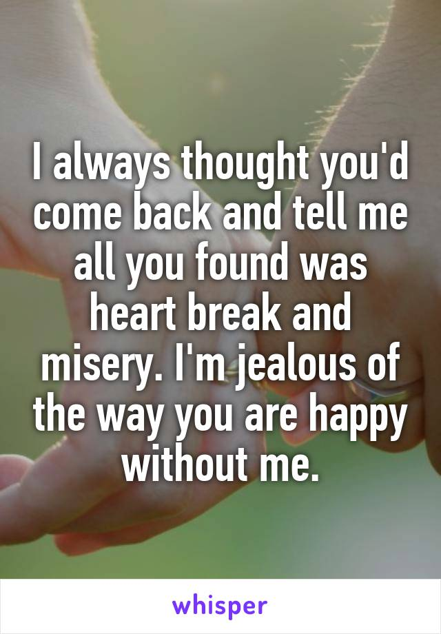 I always thought you'd come back and tell me all you found was heart break and misery. I'm jealous of the way you are happy without me.