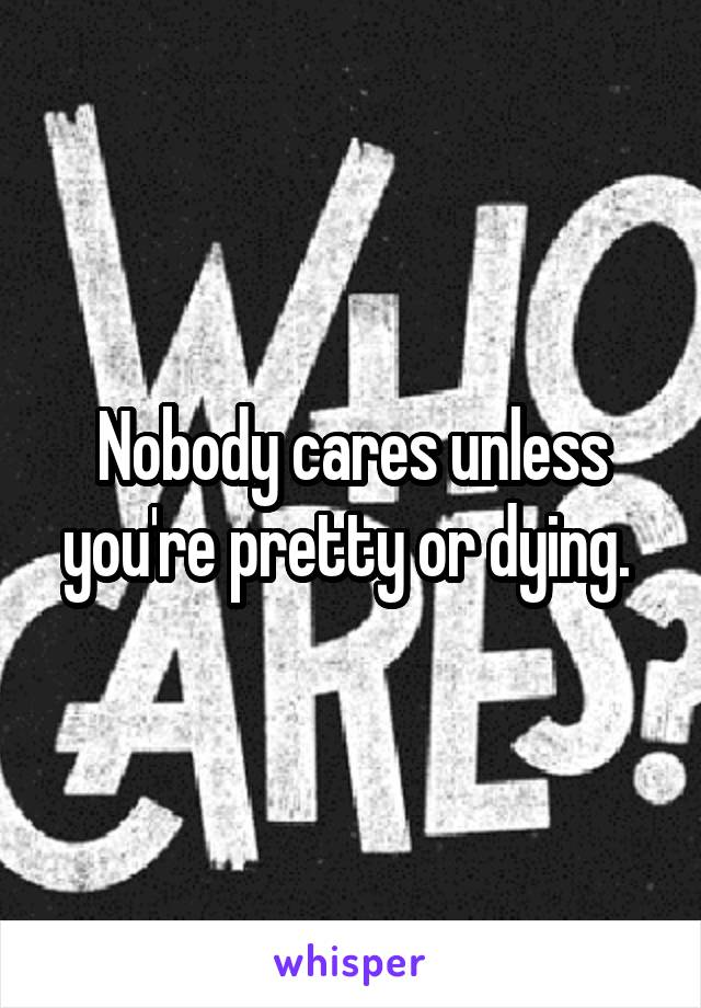 Nobody cares unless you're pretty or dying.